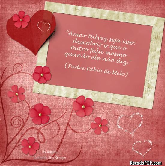 Amar talvez seja isso: descobrir o que o outro fala mesmo quando ele não diz. (Padre Fábio de Melo)