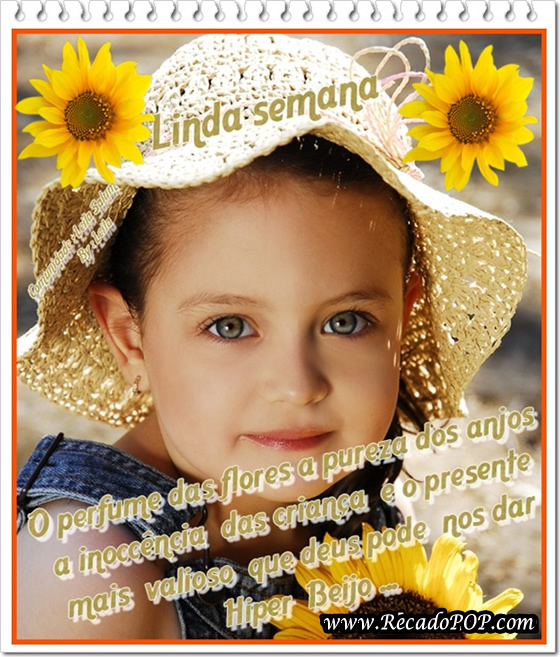 O perfume das flores, a pureza dos anjos, a inocência das crianças, são o presente mais valioso que Deus pode nos dar. Hiper Beijo!
